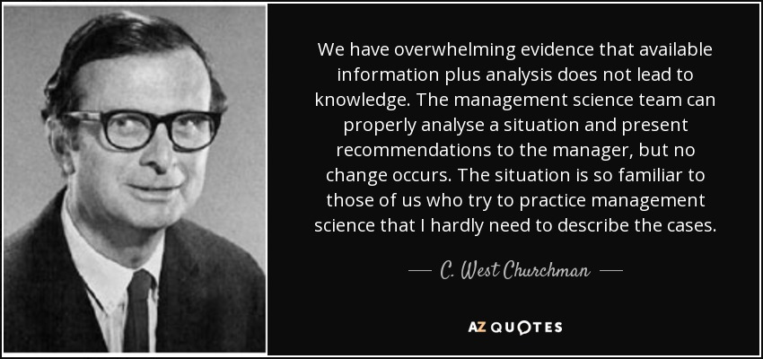 We have overwhelming evidence that available information plus analysis does not lead to knowledge. The management science team can properly analyse a situation and present recommendations to the manager, but no change occurs. The situation is so familiar to those of us who try to practice management science that I hardly need to describe the cases. - C. West Churchman