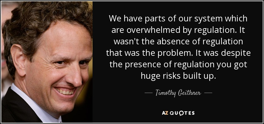 We have parts of our system which are overwhelmed by regulation. It wasn't the absence of regulation that was the problem. It was despite the presence of regulation you got huge risks built up. - Timothy Geithner