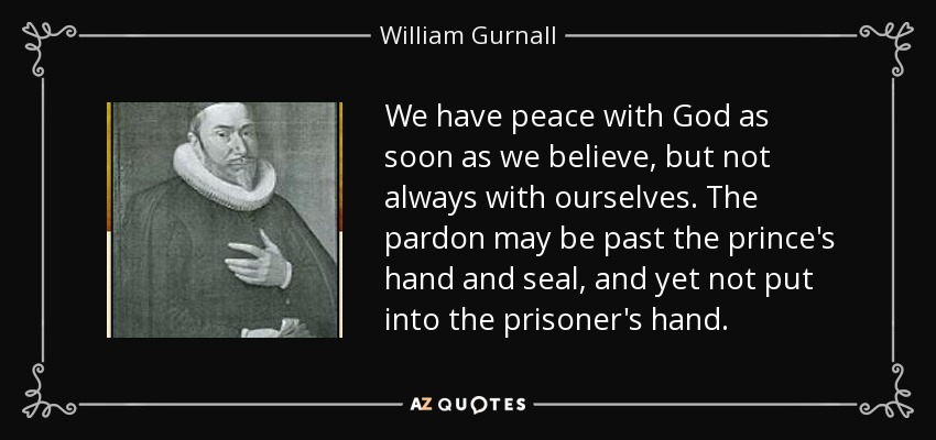 We have peace with God as soon as we believe, but not always with ourselves. The pardon may be past the prince's hand and seal, and yet not put into the prisoner's hand. - William Gurnall