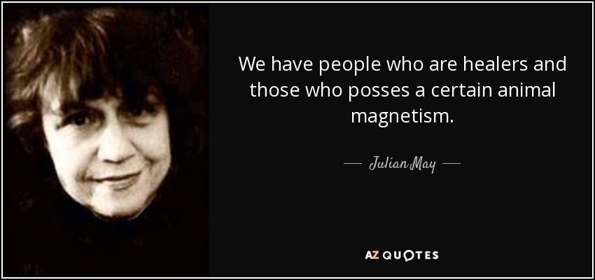 We have people who are healers and those who posses a certain animal magnetism. - Julian May