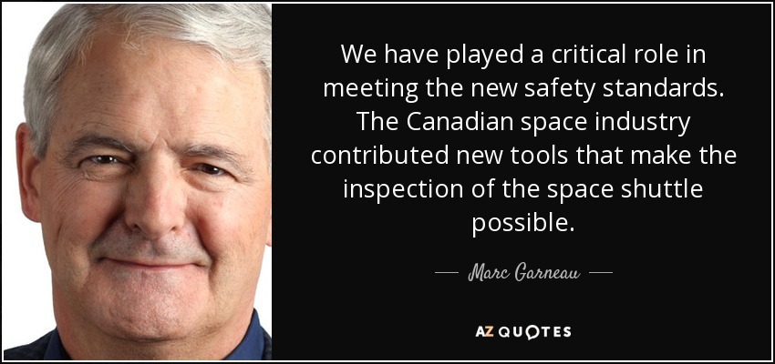 We have played a critical role in meeting the new safety standards. The Canadian space industry contributed new tools that make the inspection of the space shuttle possible. - Marc Garneau