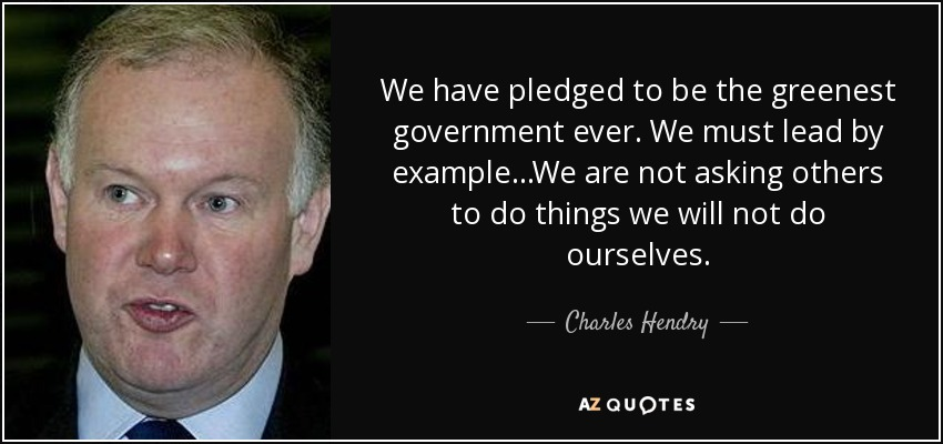 We have pledged to be the greenest government ever. We must lead by example...We are not asking others to do things we will not do ourselves. - Charles Hendry