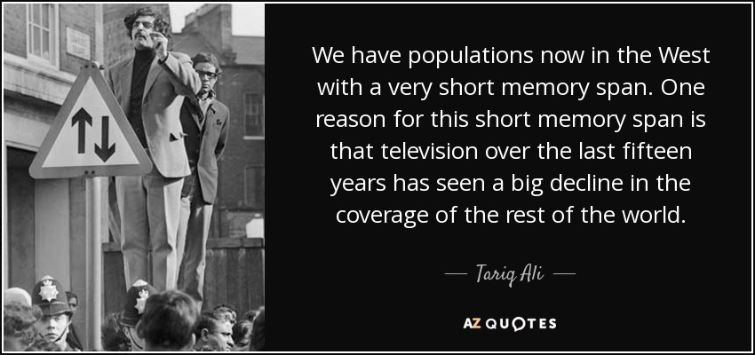 We have populations now in the West with a very short memory span. One reason for this short memory span is that television over the last fifteen years has seen a big decline in the coverage of the rest of the world. - Tariq Ali