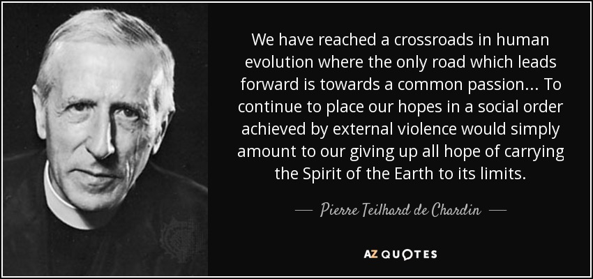 We have reached a crossroads in human evolution where the only road which leads forward is towards a common passion. . . To continue to place our hopes in a social order achieved by external violence would simply amount to our giving up all hope of carrying the Spirit of the Earth to its limits. - Pierre Teilhard de Chardin