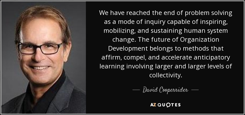 We have reached the end of problem solving as a mode of inquiry capable of inspiring, mobilizing, and sustaining human system change. The future of Organization Development belongs to methods that affirm, compel, and accelerate anticipatory learning involving larger and larger levels of collectivity. - David Cooperrider