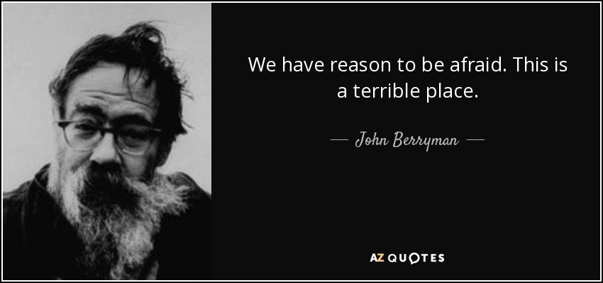 We have reason to be afraid. This is a terrible place. - John Berryman