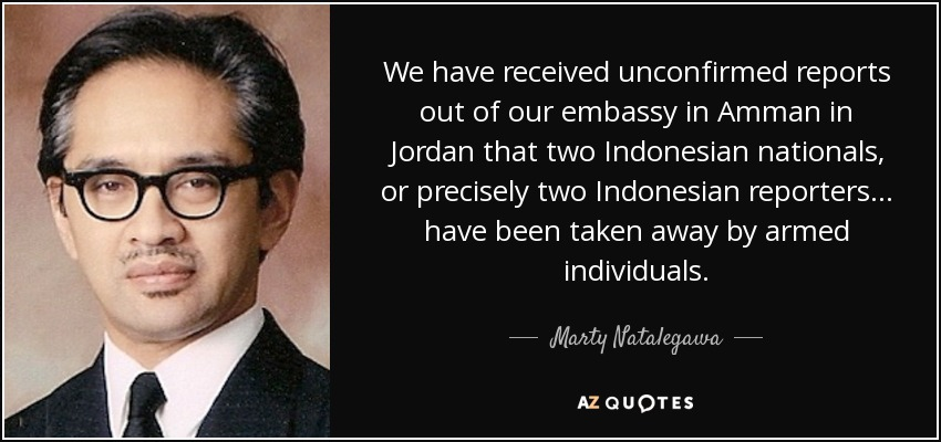 We have received unconfirmed reports out of our embassy in Amman in Jordan that two Indonesian nationals, or precisely two Indonesian reporters ... have been taken away by armed individuals. - Marty Natalegawa