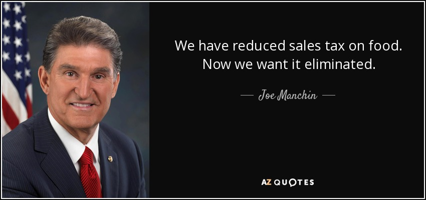 We have reduced sales tax on food. Now we want it eliminated. - Joe Manchin