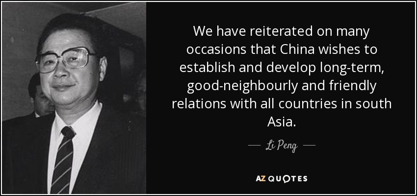 We have reiterated on many occasions that China wishes to establish and develop long-term, good-neighbourly and friendly relations with all countries in south Asia. - Li Peng