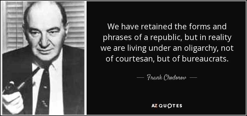 We have retained the forms and phrases of a republic, but in reality we are living under an oligarchy, not of courtesan, but of bureaucrats. - Frank Chodorov