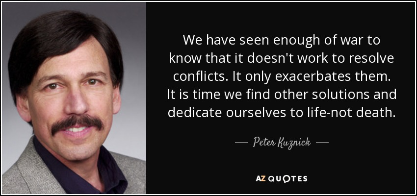 We have seen enough of war to know that it doesn't work to resolve conflicts. It only exacerbates them. It is time we find other solutions and dedicate ourselves to life-not death. - Peter Kuznick