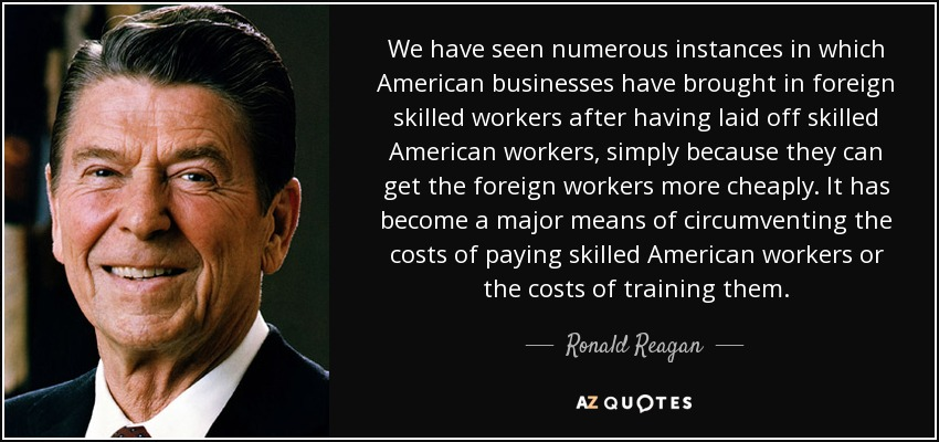 We have seen numerous instances in which American businesses have brought in foreign skilled workers after having laid off skilled American workers, simply because they can get the foreign workers more cheaply. It has become a major means of circumventing the costs of paying skilled American workers or the costs of training them. - Ronald Reagan