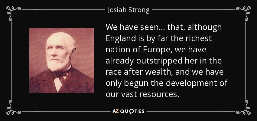 We have seen... that, although England is by far the richest nation of Europe, we have already outstripped her in the race after wealth, and we have only begun the development of our vast resources. - Josiah Strong