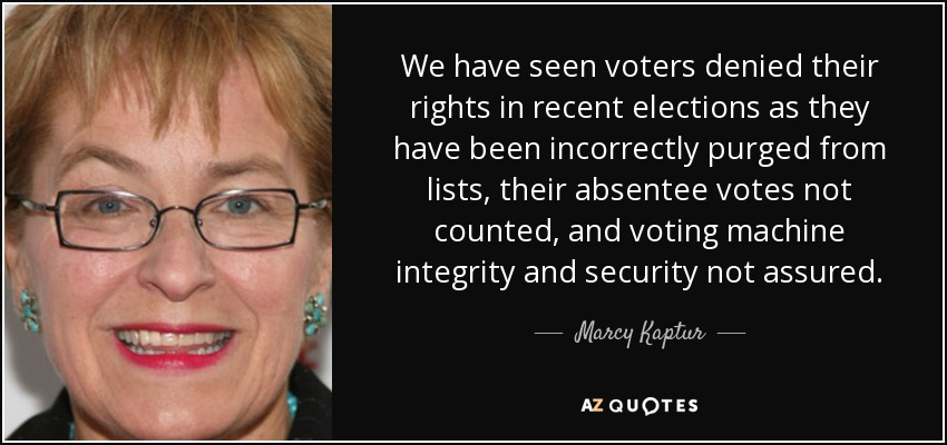 We have seen voters denied their rights in recent elections as they have been incorrectly purged from lists, their absentee votes not counted, and voting machine integrity and security not assured. - Marcy Kaptur