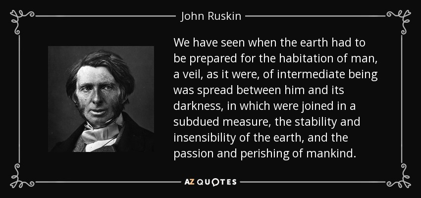 We have seen when the earth had to be prepared for the habitation of man, a veil, as it were, of intermediate being was spread between him and its darkness, in which were joined in a subdued measure, the stability and insensibility of the earth, and the passion and perishing of mankind. - John Ruskin