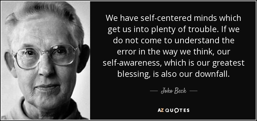We have self-centered minds which get us into plenty of trouble. If we do not come to understand the error in the way we think, our self-awareness, which is our greatest blessing, is also our downfall. - Joko Beck