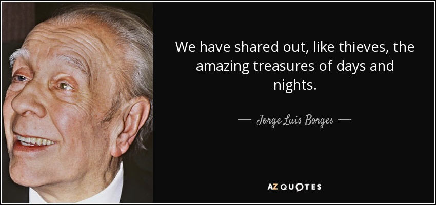 We have shared out, like thieves, the amazing treasures of days and nights. - Jorge Luis Borges