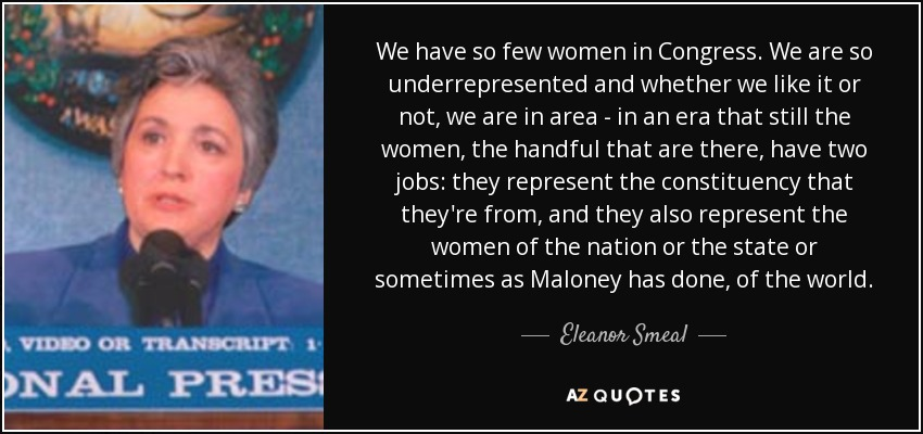 We have so few women in Congress. We are so underrepresented and whether we like it or not, we are in area - in an era that still the women, the handful that are there, have two jobs: they represent the constituency that they're from, and they also represent the women of the nation or the state or sometimes as Maloney has done, of the world. - Eleanor Smeal