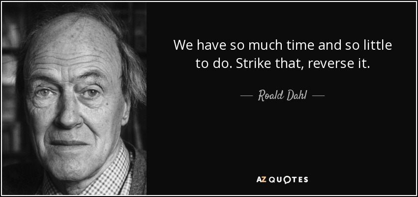 We have so much time and so little to do. Strike that, reverse it. - Roald Dahl