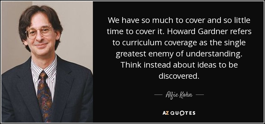 We have so much to cover and so little time to cover it. Howard Gardner refers to curriculum coverage as the single greatest enemy of understanding. Think instead about ideas to be discovered. - Alfie Kohn