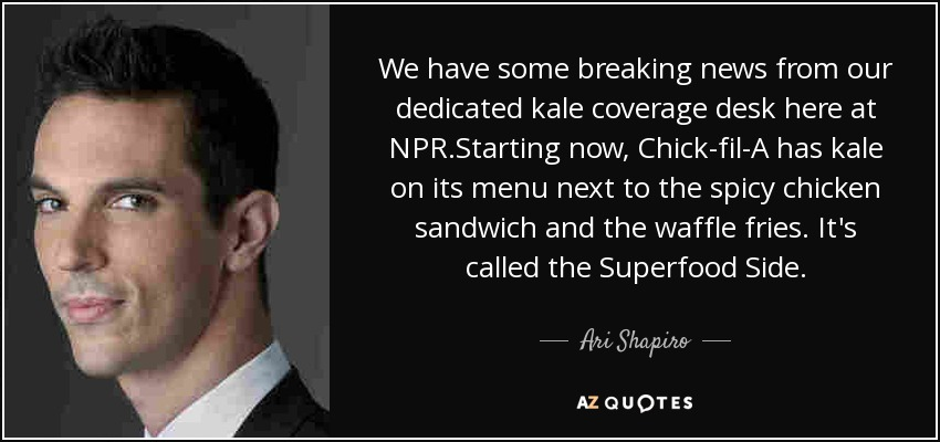 We have some breaking news from our dedicated kale coverage desk here at NPR.Starting now, Chick-fil-A has kale on its menu next to the spicy chicken sandwich and the waffle fries. It's called the Superfood Side. - Ari Shapiro