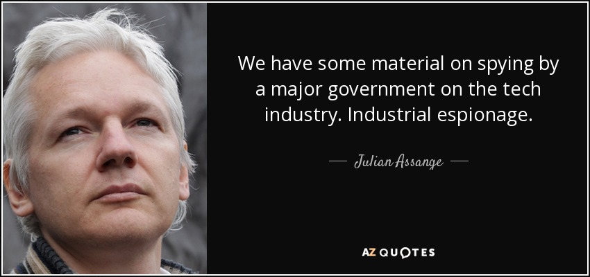 We have some material on spying by a major government on the tech industry. Industrial espionage. - Julian Assange
