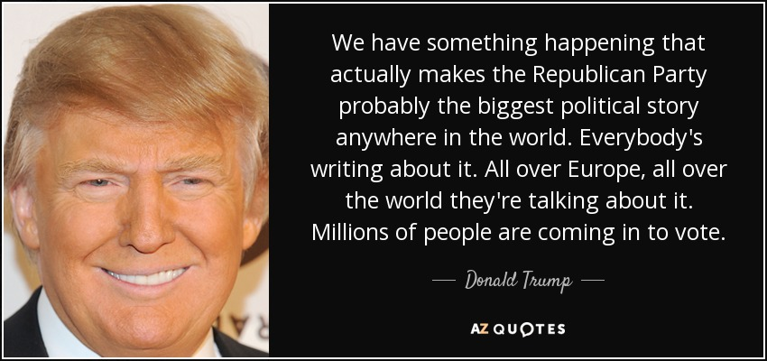 We have something happening that actually makes the Republican Party probably the biggest political story anywhere in the world. Everybody's writing about it. All over Europe, all over the world they're talking about it. Millions of people are coming in to vote. - Donald Trump