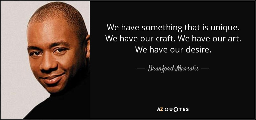 We have something that is unique. We have our craft. We have our art. We have our desire. - Branford Marsalis