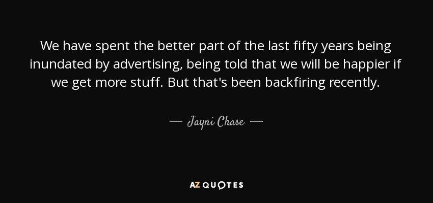 We have spent the better part of the last fifty years being inundated by advertising, being told that we will be happier if we get more stuff. But that's been backfiring recently. - Jayni Chase