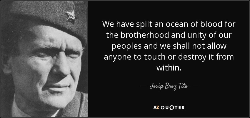 We have spilt an ocean of blood for the brotherhood and unity of our peoples and we shall not allow anyone to touch or destroy it from within. - Josip Broz Tito