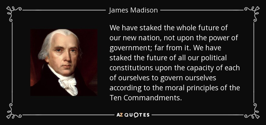 We have staked the whole future of our new nation, not upon the power of government; far from it. We have staked the future of all our political constitutions upon the capacity of each of ourselves to govern ourselves according to the moral principles of the Ten Commandments. - James Madison