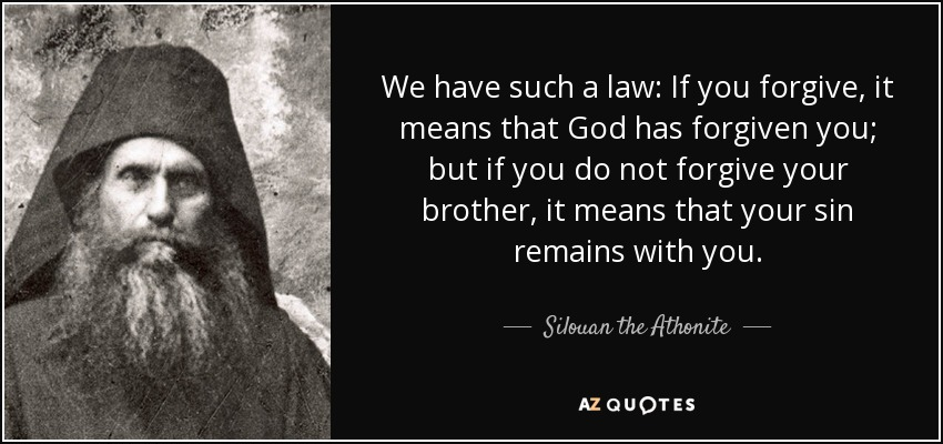 We have such a law: If you forgive, it means that God has forgiven you; but if you do not forgive your brother, it means that your sin remains with you. - Silouan the Athonite