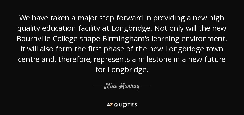 We have taken a major step forward in providing a new high quality education facility at Longbridge. Not only will the new Bournville College shape Birmingham's learning environment, it will also form the first phase of the new Longbridge town centre and, therefore, represents a milestone in a new future for Longbridge. - Mike Murray