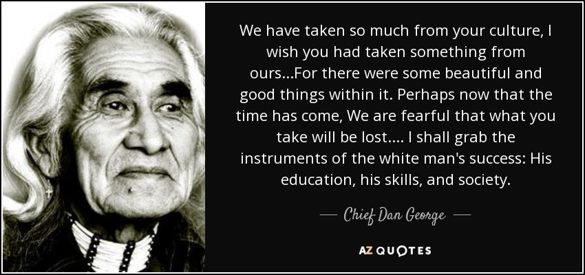 We have taken so much from your culture, I wish you had taken something from ours...For there were some beautiful and good things within it. Perhaps now that the time has come, We are fearful that what you take will be lost.... I shall grab the instruments of the white man's success: His education, his skills, and society. - Chief Dan George