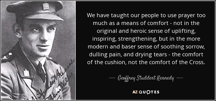 We have taught our people to use prayer too much as a means of comfort - not in the original and heroic sense of uplifting, inspiring, strengthening, but in the more modern and baser sense of soothing sorrow, dulling pain, and drying tears - the comfort of the cushion, not the comfort of the Cross. - Geoffrey Studdert Kennedy