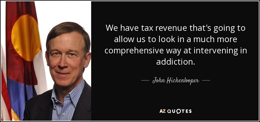 We have tax revenue that's going to allow us to look in a much more comprehensive way at intervening in addiction. - John Hickenlooper