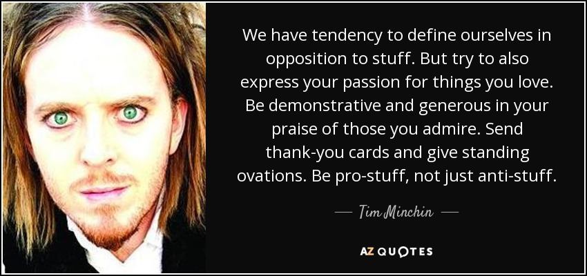 We have tendency to define ourselves in opposition to stuff. But try to also express your passion for things you love. Be demonstrative and generous in your praise of those you admire. Send thank-you cards and give standing ovations. Be pro-stuff, not just anti-stuff. - Tim Minchin