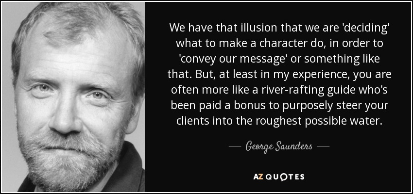 We have that illusion that we are 'deciding' what to make a character do, in order to 'convey our message' or something like that. But, at least in my experience, you are often more like a river-rafting guide who's been paid a bonus to purposely steer your clients into the roughest possible water. - George Saunders
