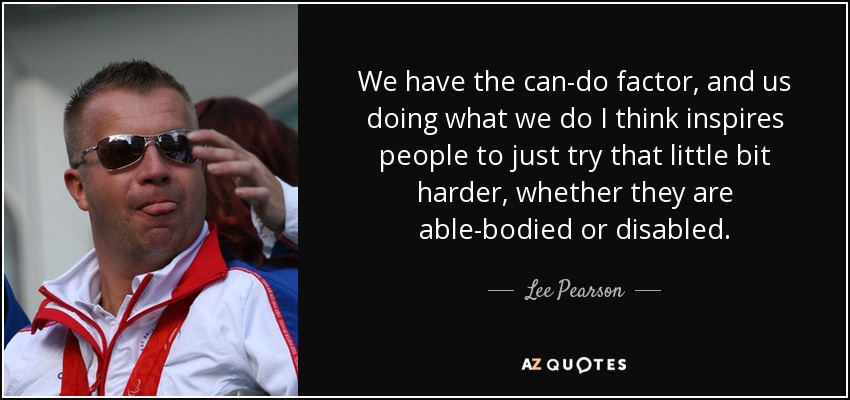 We have the can-do factor, and us doing what we do I think inspires people to just try that little bit harder, whether they are able-bodied or disabled. - Lee Pearson