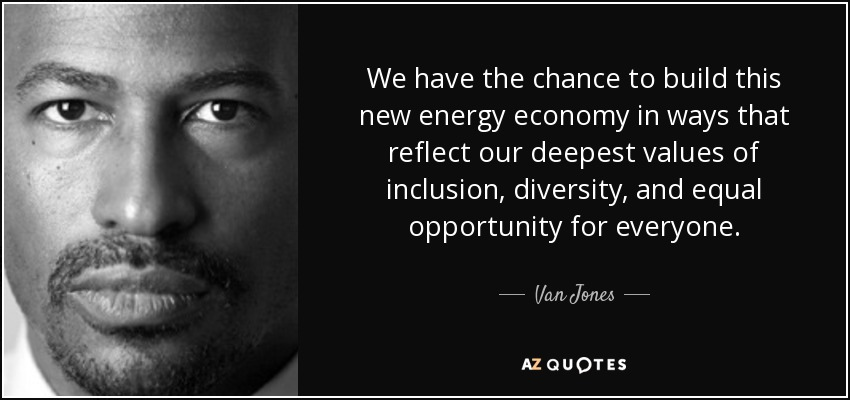 We have the chance to build this new energy economy in ways that reflect our deepest values of inclusion, diversity, and equal opportunity for everyone. - Van Jones