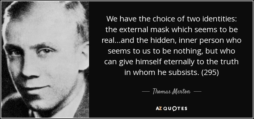 We have the choice of two identities: the external mask which seems to be real...and the hidden, inner person who seems to us to be nothing, but who can give himself eternally to the truth in whom he subsists. (295) - Thomas Merton