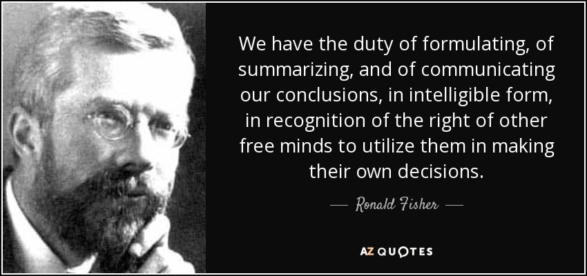 We have the duty of formulating, of summarizing, and of communicating our conclusions, in intelligible form, in recognition of the right of other free minds to utilize them in making their own decisions. - Ronald Fisher