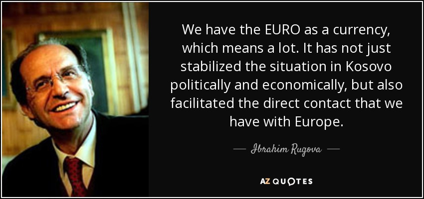 We have the EURO as a currency, which means a lot. It has not just stabilized the situation in Kosovo politically and economically, but also facilitated the direct contact that we have with Europe. - Ibrahim Rugova