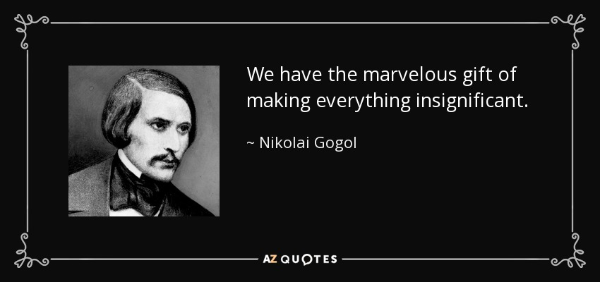 We have the marvelous gift of making everything insignificant. - Nikolai Gogol