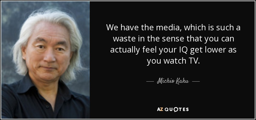 We have the media, which is such a waste in the sense that you can actually feel your IQ get lower as you watch TV. - Michio Kaku