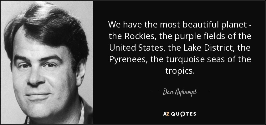 We have the most beautiful planet - the Rockies, the purple fields of the United States, the Lake District, the Pyrenees, the turquoise seas of the tropics. - Dan Aykroyd