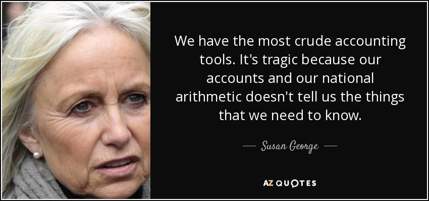 We have the most crude accounting tools. It's tragic because our accounts and our national arithmetic doesn't tell us the things that we need to know. - Susan George