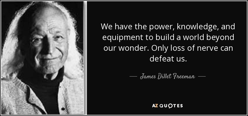 We have the power, knowledge, and equipment to build a world beyond our wonder. Only loss of nerve can defeat us. - James Dillet Freeman