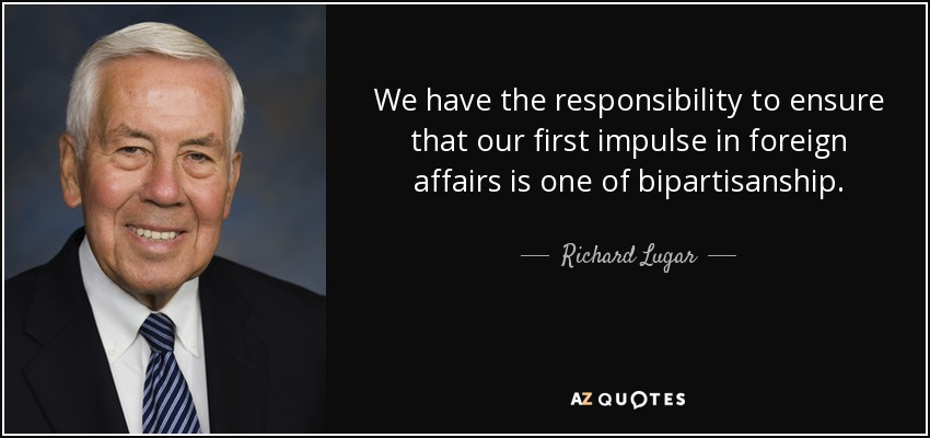 We have the responsibility to ensure that our first impulse in foreign affairs is one of bipartisanship. - Richard Lugar