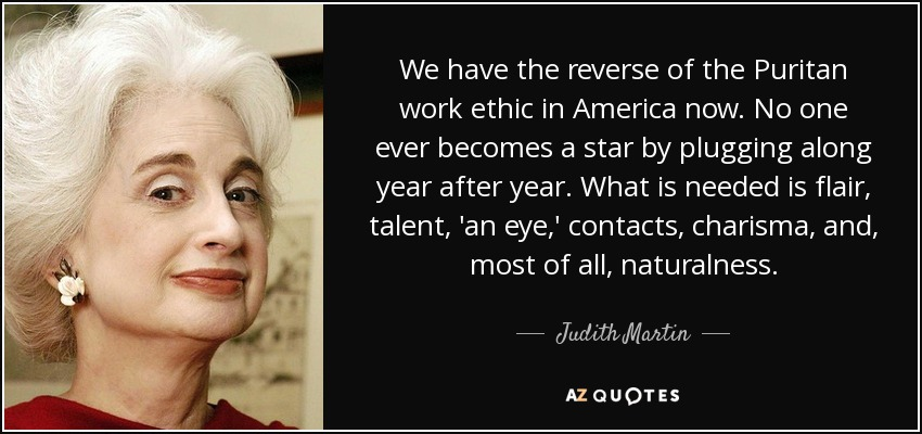 We have the reverse of the Puritan work ethic in America now. No one ever becomes a star by plugging along year after year. What is needed is flair, talent, 'an eye,' contacts, charisma, and, most of all, naturalness. - Judith Martin
